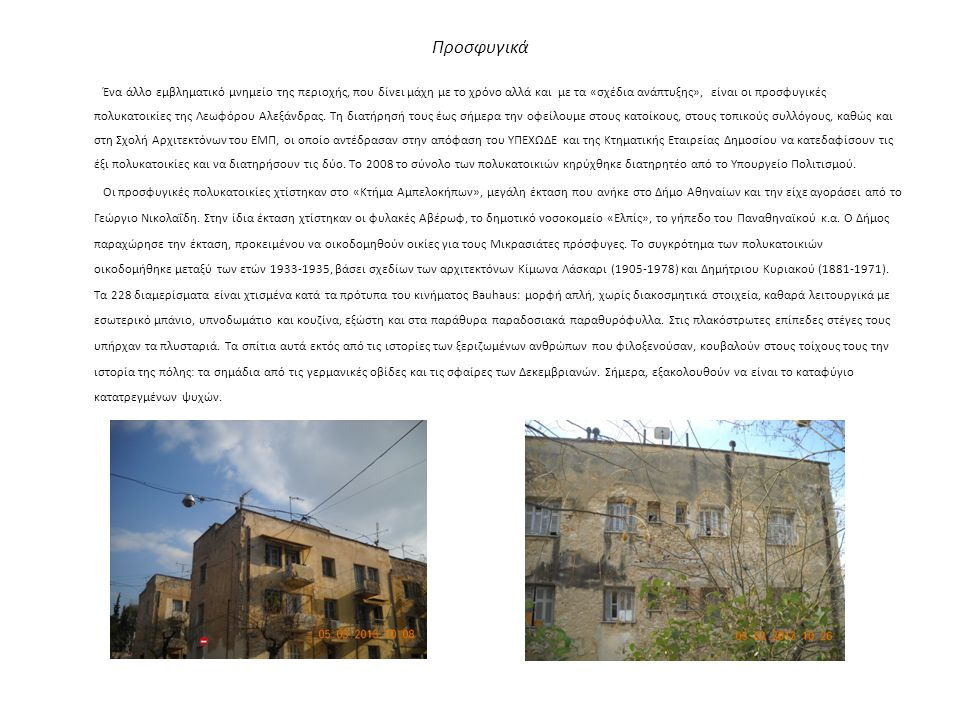 Προσφυγικά Ένα άλλο εμβληματικό μνημείο της περιοχής, που δίνει μάχη με το χρόνο αλλά και με τα «σχέδια ανάπτυξης», είναι οι προσφυγικές πολυκατοικίες