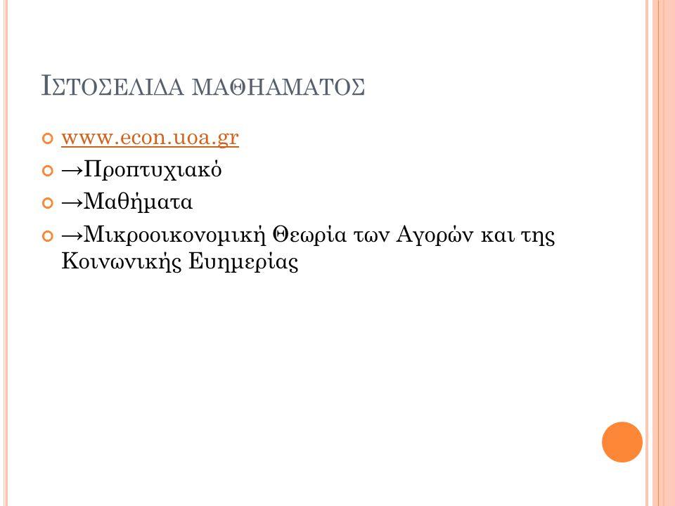 Ι ΣΤΟΣΕΛΙΔΑ ΜΑΘΗΑΜΑΤΟΣ www.econ.uoa.gr →Προπτυχιακό →Μαθήματα →Μικροοικονομική Θεωρία των Αγορών και της Κοινωνικής Ευημερίας