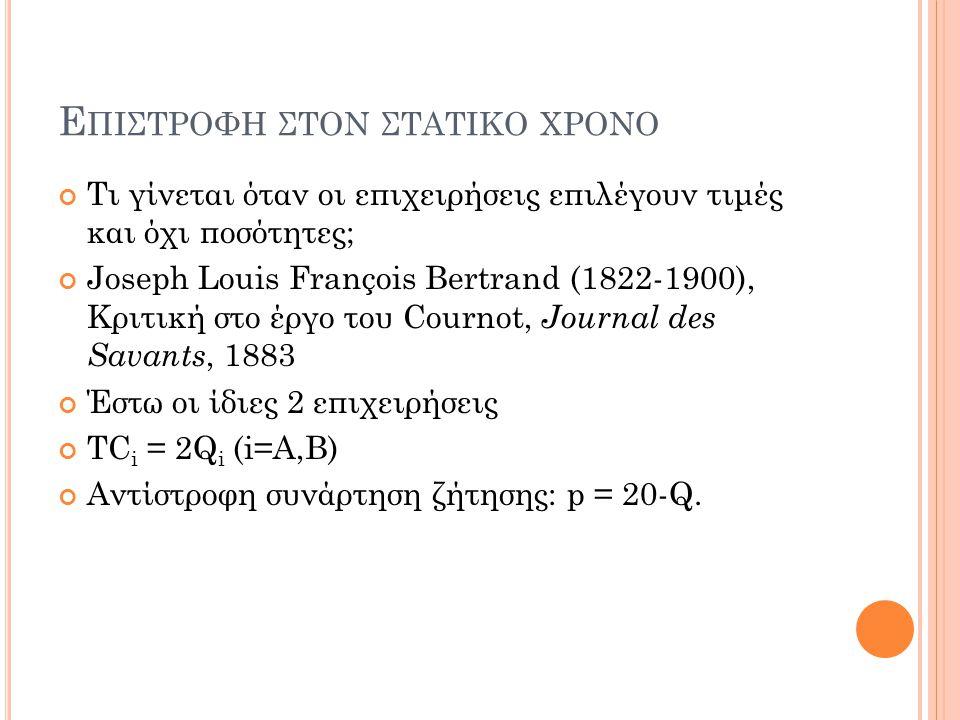 Ε ΠΙΣΤΡΟΦΗ ΣΤΟΝ ΣΤΑΤΙΚΟ ΧΡΟΝΟ Τι γίνεται όταν οι επιχειρήσεις επιλέγουν τιμές και όχι ποσότητες; Joseph Louis François Bertrand (1822-1900), Κριτική σ