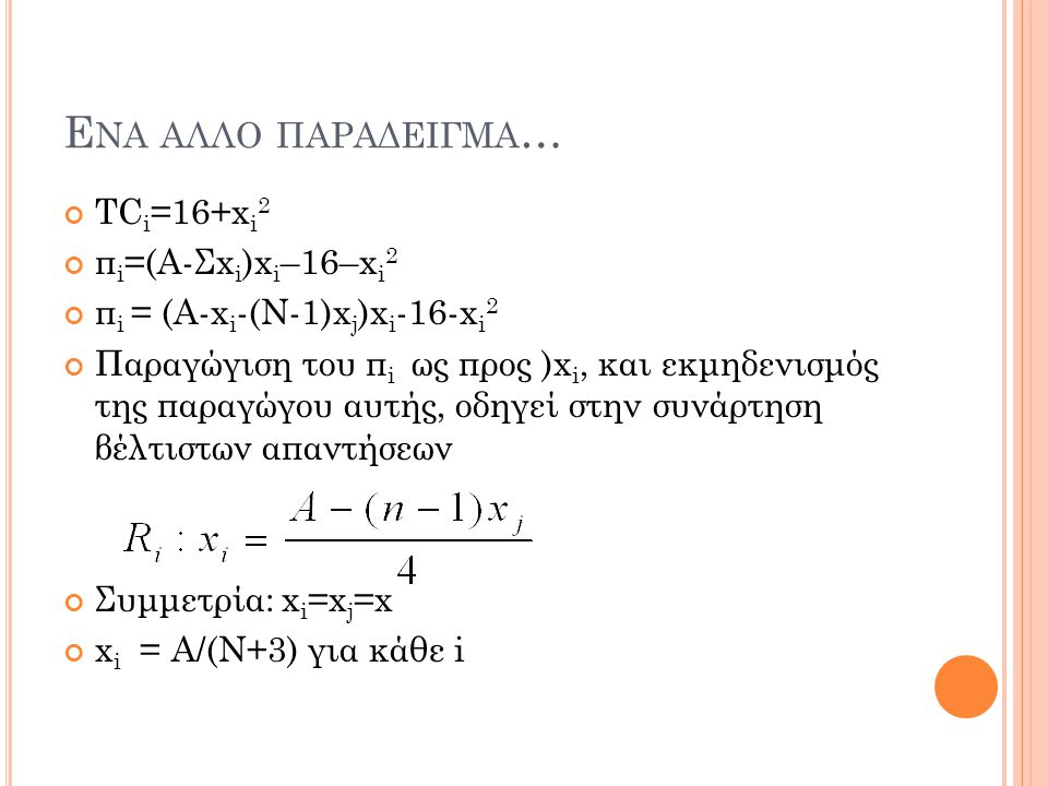 Ε ΝΑ ΑΛΛΟ ΠΑΡΑΔΕΙΓΜΑ … TC i =16+x i 2 π i =(Α-Σx i )x i –16–x i 2 π i = (Α-x i -(Ν-1)x j )x i -16-x i 2 Παραγώγιση του π i ως προς )x i, και εκμηδενισ