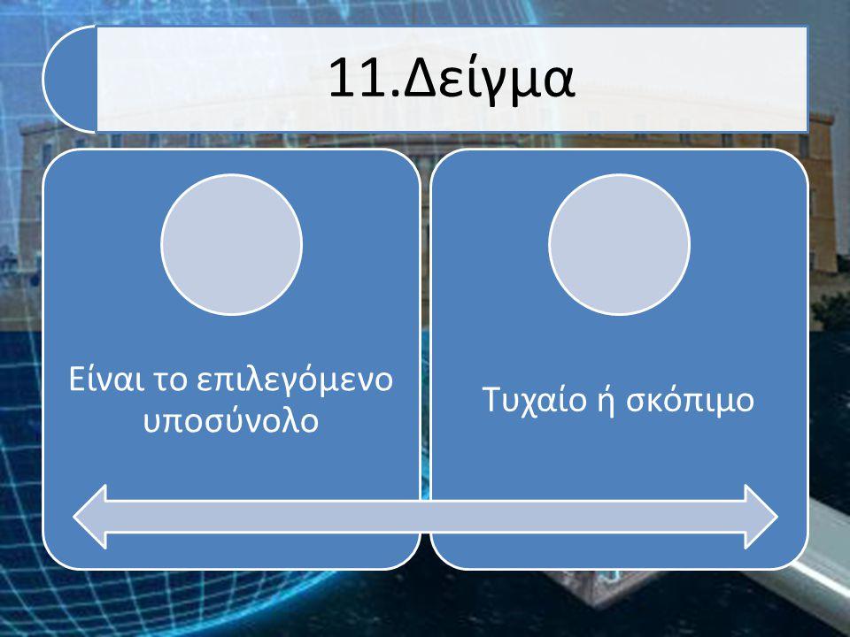 11.Δείγμα Είναι το επιλεγόμενο υποσύνολο Τυχαίο ή σκόπιμο