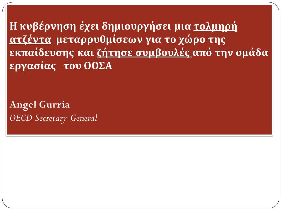 Η κυβέρνηση έχει δημιουργήσει μια τολμηρή ατζέντα μεταρρυθμίσεων για το χώρο της εκ π αίδευσης και ζήτησε συμβουλές α π ό την ομάδα εργασίας του ΟΟΣΑ Angel Gurria OECD Secretary-General Η κυβέρνηση έχει δημιουργήσει μια τολμηρή ατζέντα μεταρρυθμίσεων για το χώρο της εκ π αίδευσης και ζήτησε συμβουλές α π ό την ομάδα εργασίας του ΟΟΣΑ Angel Gurria OECD Secretary-General