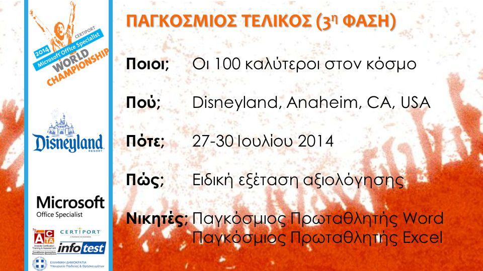 ΠΑΓΚΟΣΜΙΟΣ ΤΕΛΙΚΟΣ (3 η ΦΑΣΗ) Ποιοι; Οι 100 καλύτεροι στον κόσμο Πού; Disneyland, Anaheim, CA, USA Πότε; 27-30 Ιουλίου 2014 Πώς; Ειδική εξέταση αξιολόγησης Νικητές; Παγκόσμιος Πρωταθλητής Word Παγκόσμιος Πρωταθλητής Excel