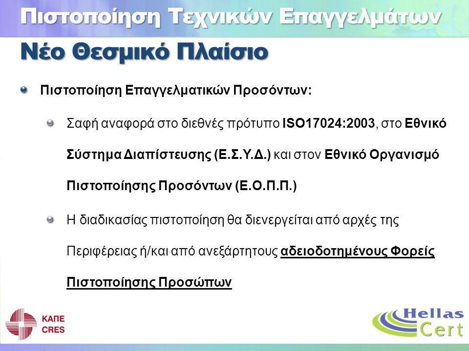 Νέο Θεσμικό Πλαίσιο Πιστοποίηση Επαγγελματικών Προσόντων: Σαφή αναφορά στο διεθνές πρότυπο ISO17024:2003, στο Εθνικό Σύστημα Διαπίστευσης (Ε.Σ.Υ.Δ.) και στον Εθνικό Οργανισμό Πιστοποίησης Προσόντων (Ε.Ο.Π.Π.) Η διαδικασίας πιστοποίηση θα διενεργείται από αρχές της Περιφέρειας ή/και από ανεξάρτητους αδειοδοτημένους Φορείς Πιστοποίησης Προσώπων Πιστοποίηση Τεχνικών Επαγγελμάτων