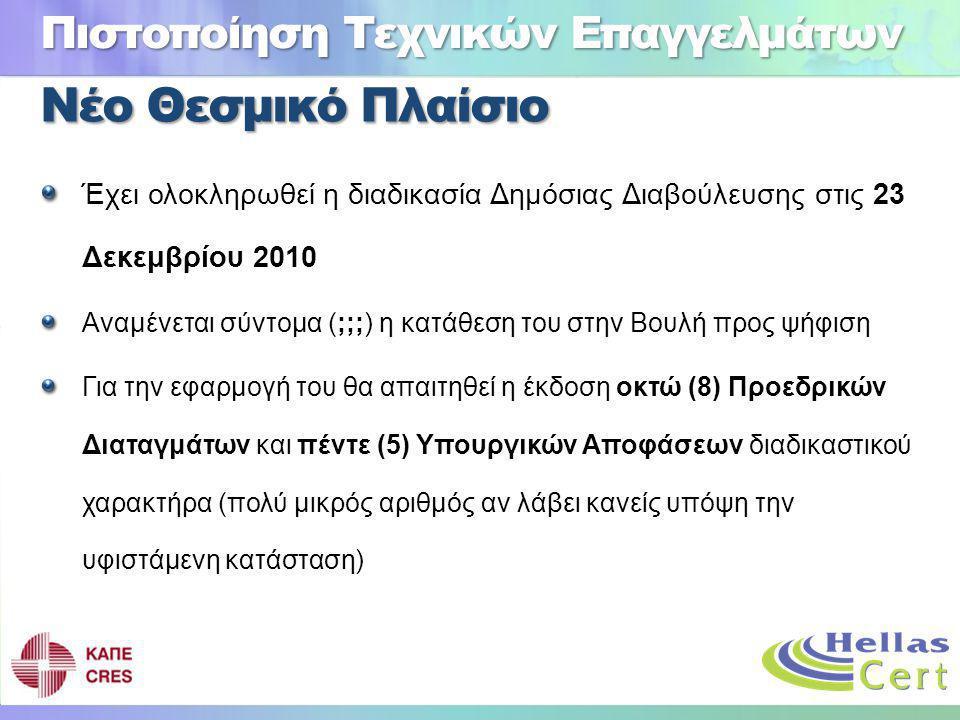 Νέο Θεσμικό Πλαίσιο Έχει ολοκληρωθεί η διαδικασία Δημόσιας Διαβούλευσης στις 23 Δεκεμβρίου 2010 Αναμένεται σύντομα (;;;) η κατάθεση του στην Βουλή προς ψήφιση Για την εφαρμογή του θα απαιτηθεί η έκδοση οκτώ (8) Προεδρικών Διαταγμάτων και πέντε (5) Υπουργικών Αποφάσεων διαδικαστικού χαρακτήρα (πολύ μικρός αριθμός αν λάβει κανείς υπόψη την υφιστάμενη κατάσταση) Πιστοποίηση Τεχνικών Επαγγελμάτων