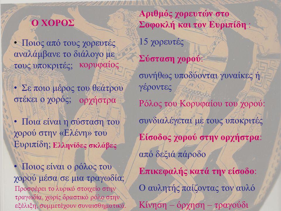Χορός Αριθμός χορευτών στο Σοφοκλή και τον Ευριπίδη : 15 χορευτές Σύσταση χορού: συνήθως υποδύονται γυναίκες ή γέροντες Ρόλος του Κορυφαίου του χορού: