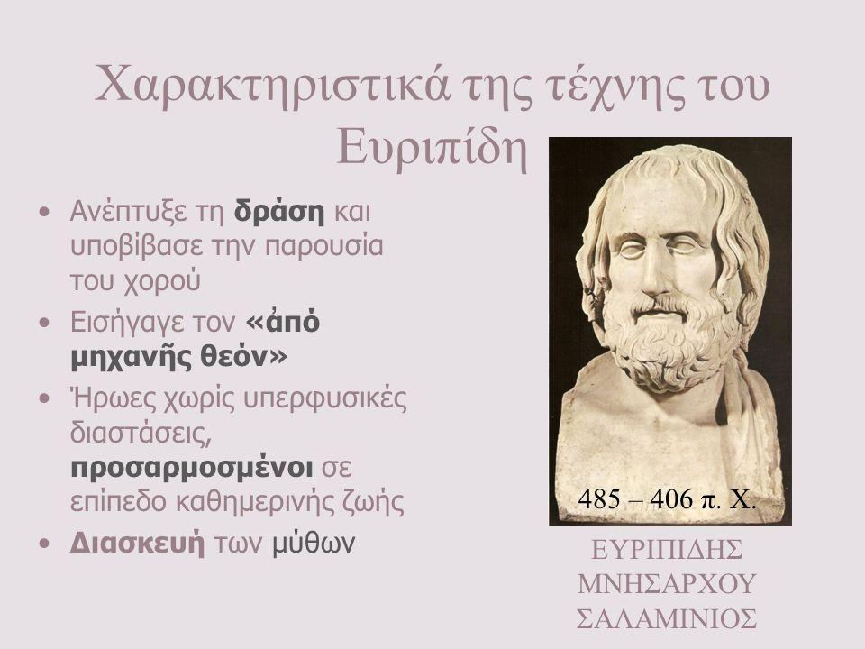 Χαρακτηριστικά της τέχνης του Ευριπίδη •Ανέπτυξε τη δράση και υποβίβασε την παρουσία του χορού •Εισήγαγε τον «ἀπό μηχανῆς θεόν» •Ήρωες χωρίς υπερφυσικ