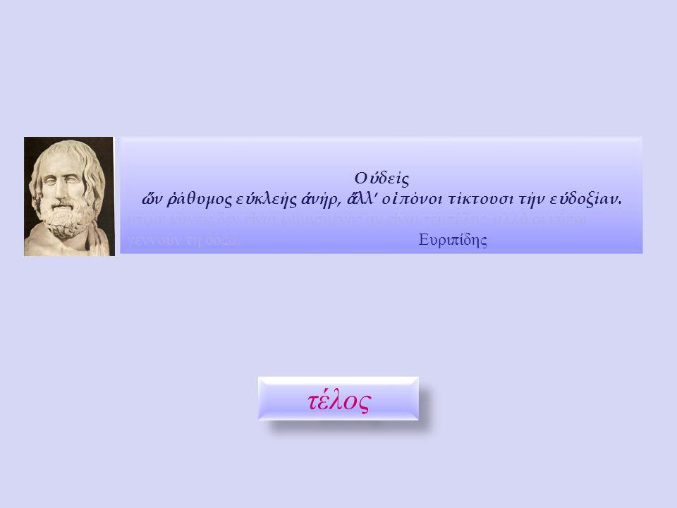 Ο ὐ δείς ὤ ν ῥ άθυμος ε ὐ κλεής ἀ νήρ, ἄ λλ' ο ἱ πόνοι τίκτουσι τήν ε ὐ δοξίαν. μτφρ: κανείς δεν είναι φημισμένος αν είναι τεμπέλης, αλλά οι κόποι γεν