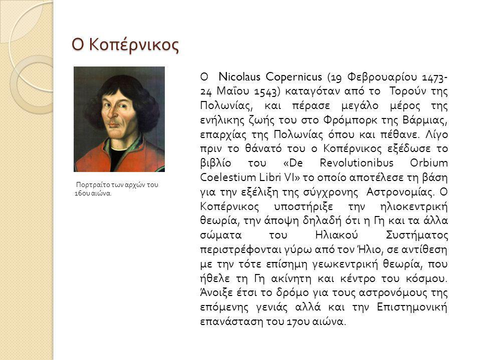Ο Κοπέρνικος Ο Nicolaus Copernicus (19 Φεβρουαρίου 1473- 24 Μαΐου 1543) καταγόταν από το Τορούν της Πολωνίας, και πέρασε μεγάλο μέρος της ενήλικης ζωής του στο Φρόμπορκ της Βάρμιας, επαρχίας της Πολωνίας όπου και πέθανε.