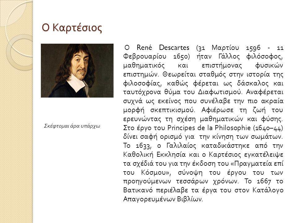 Ο Καρτέσιος Ο René Descartes (31 Μαρτίου 1596 - 11 Φεβρουαρίου 1650) ήταν Γάλλος φιλόσοφος, μαθηματικός και επιστήμονας φυσικών επιστημών.