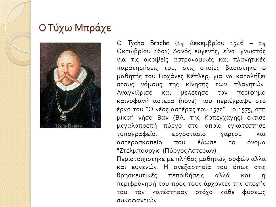 Ο Τύχω Μπράχε Ο Tycho Brache (14 Δεκεμβρίου 1546 – 24 Οκτωβρίου 1601) Δανός ευγενής, είναι γνωστός για τις ακριβείς αστρονομικές και πλανητικές παρατηρήσεις του, στις οποίες βασίστηκε ο μαθητής του Γιοχάνες Κέπλερ, για να καταλήξει στους νόμους της κίνησης των πλανητών.