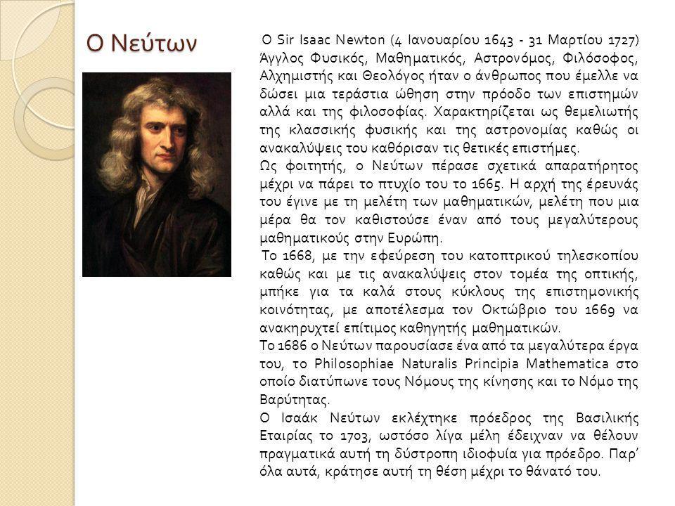 Ο Νεύτων Ο Sir Isaac Newton (4 Ιανουαρίου 1643 - 31 Μαρτίου 1727) Άγγλος Φυσικός, Μαθηματικός, Αστρονόμος, Φιλόσοφος, Αλχημιστής και Θεολόγος ήταν ο άνθρωπος που έμελλε να δώσει μια τεράστια ώθηση στην πρόοδο των επιστημών αλλά και της φιλοσοφίας.