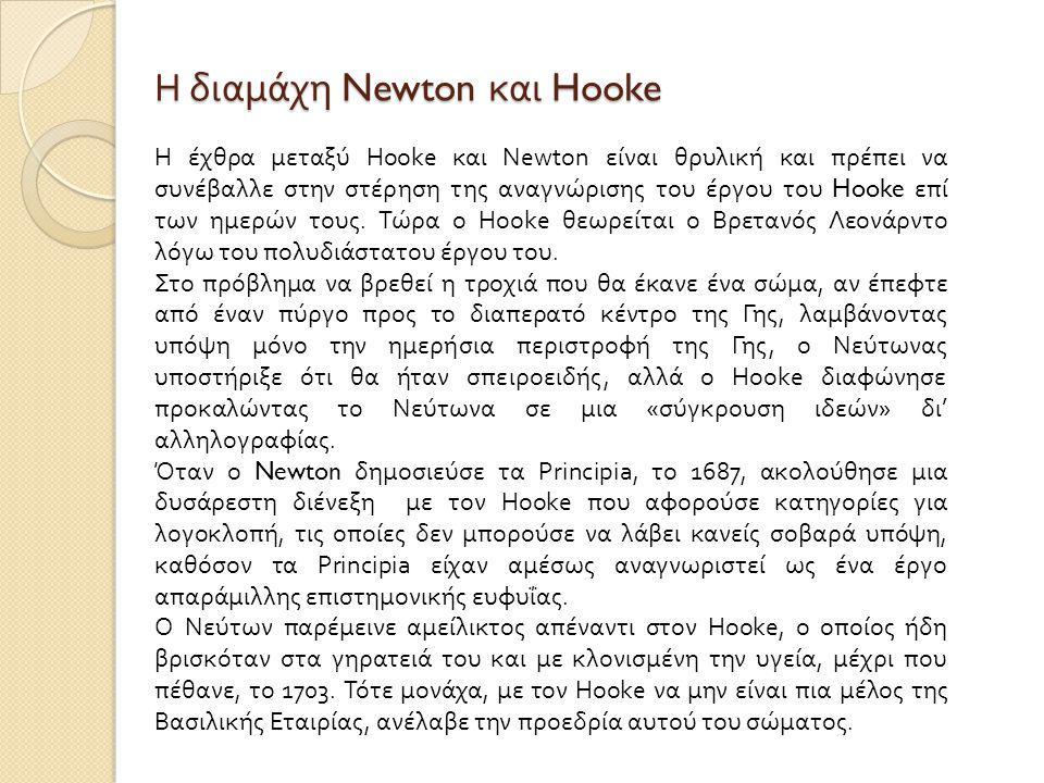 Η διαμάχη Newton και Hooke Η έχθρα μεταξύ Hooke και Newton είναι θρυλική και πρέπει να συνέβαλλε στην στέρηση της αναγνώρισης του έργου του Hooke επί των ημερών τους.
