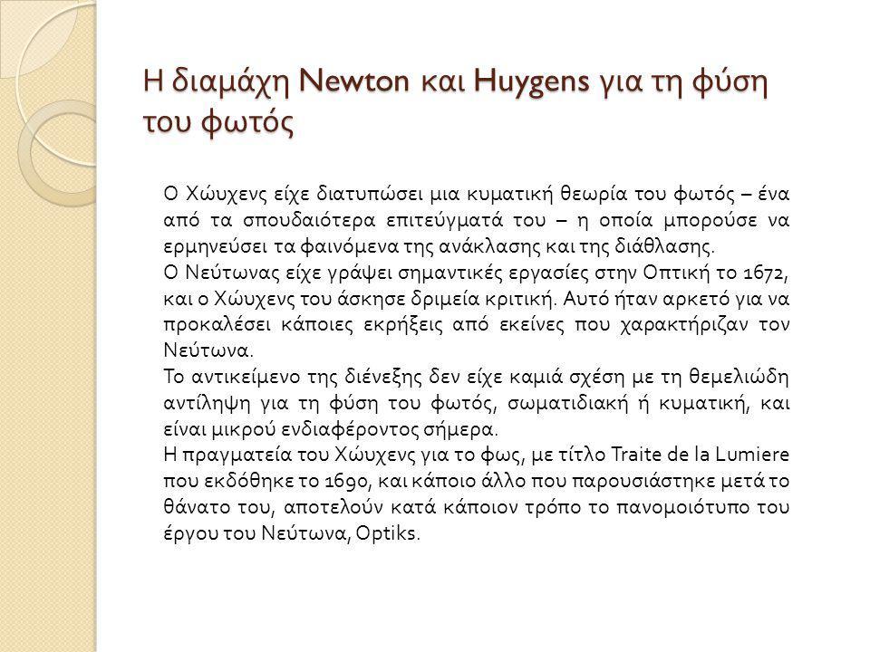 Η διαμάχη Newton και Huygens για τη φύση του φωτός Ο Χώυχενς είχε διατυπώσει μια κυματική θεωρία του φωτός – ένα από τα σπουδαιότερα επιτεύγματά του – η οποία μπορούσε να ερμηνεύσει τα φαινόμενα της ανάκλασης και της διάθλασης.