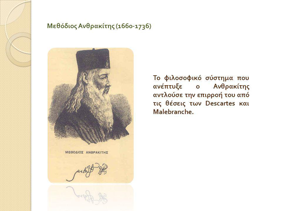 Μεθόδιος Ανθρακίτης (1660-1736) Το φιλοσοφικό σύστημα που ανέπτυξε ο Ανθρακίτης αντλούσε την επιρροή του από τις θέσεις των Descartes και Malebranche.