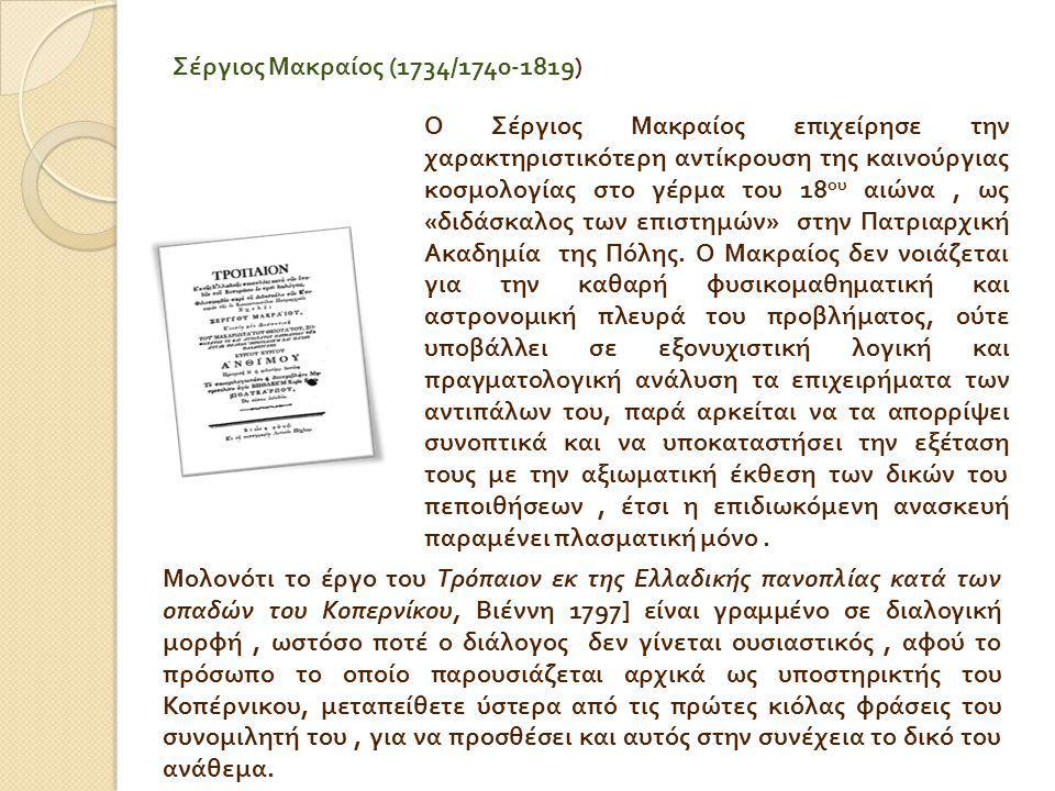 Σέργιος Μακραίος (1734/1740-1819) Ο Σέργιος Μακραίος επιχείρησε την χαρακτηριστικότερη αντίκρουση της καινούργιας κοσμολογίας στο γέρμα του 18 ου αιώνα, ως « διδάσκαλος των επιστημών » στην Πατριαρχική Ακαδημία της Πόλης.