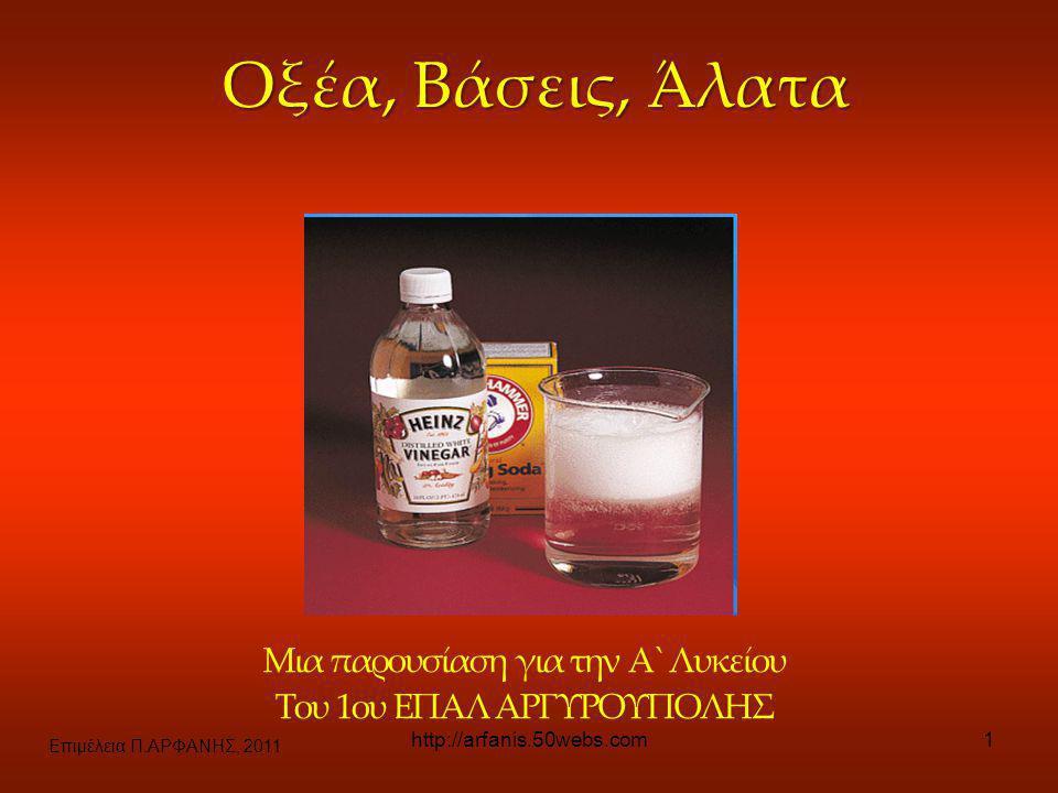 Επιμέλεια Π.ΑΡΦΑΝΗΣ, 2011 http://arfanis.50webs.com1 Οξέα, Βάσεις, Άλατα Μια παρουσίαση για την Α` Λυκείου Του 1ου ΕΠΑΛ ΑΡΓΥΡΟΥΠΟΛΗΣ