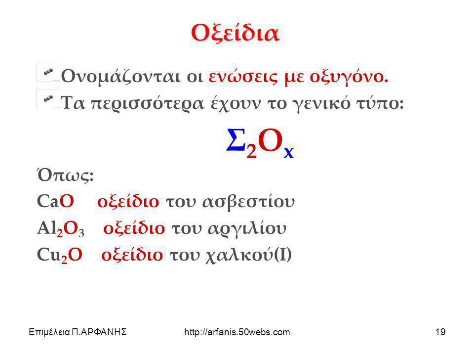 Επιμέλεια Π.ΑΡΦΑΝΗΣhttp://arfanis.50webs.com19 Οξείδια Ονομάζονται οι ενώσεις με οξυγόνο. Τα περισσότερα έχουν το γενικό τύπο: Σ 2 Ο x Όπως: CaO οξείδ