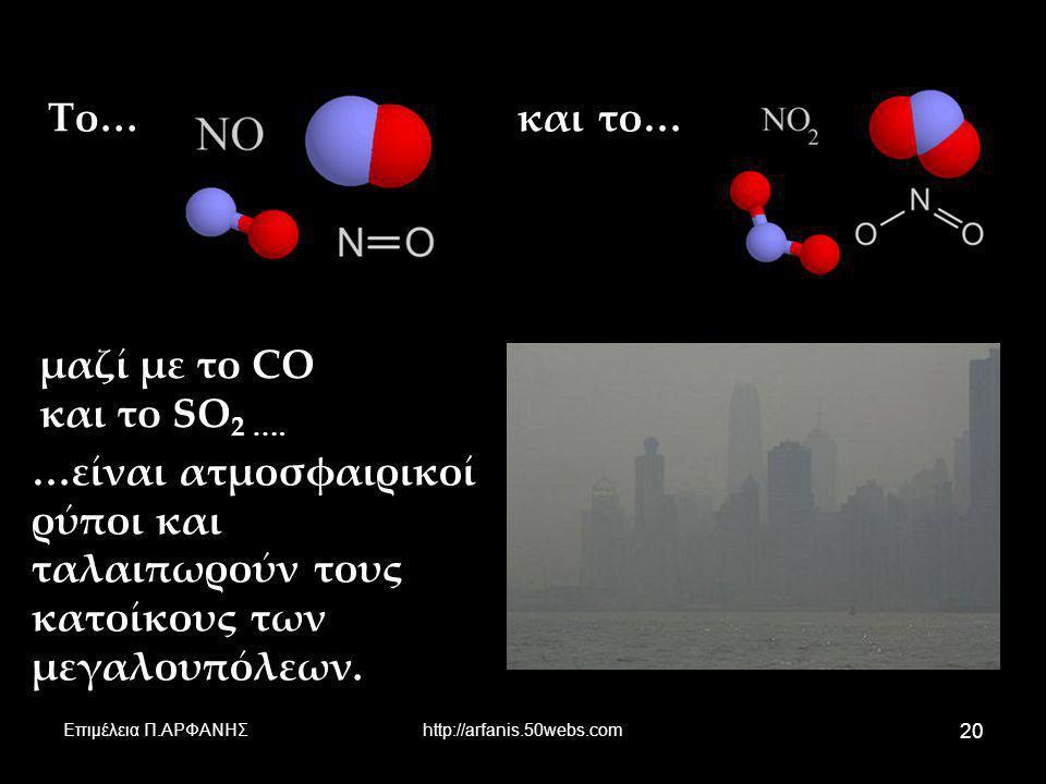Επιμέλεια Π.ΑΡΦΑΝΗΣhttp://arfanis.50webs.com 20 μαζί με το CO και το SO 2 …. Το…και το… …είναι ατμοσφαιρικοί ρύποι και ταλαιπωρούν τους κατοίκους των