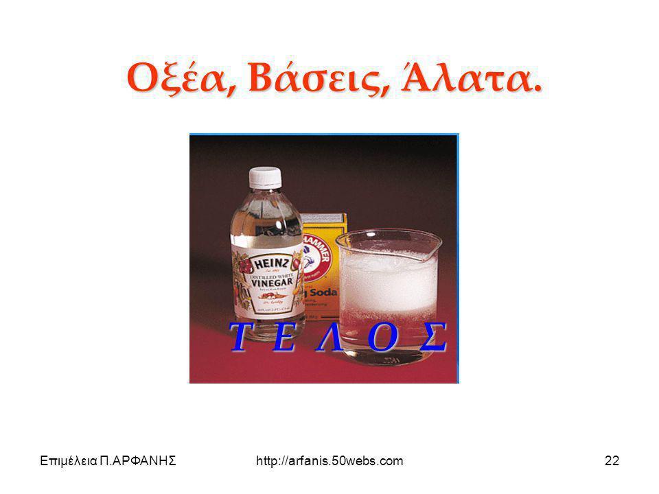 Επιμέλεια Π.ΑΡΦΑΝΗΣhttp://arfanis.50webs.com22 Οξέα, Βάσεις, Άλατα. Τ Ε Λ Ο Σ Τ Ε Λ Ο Σ