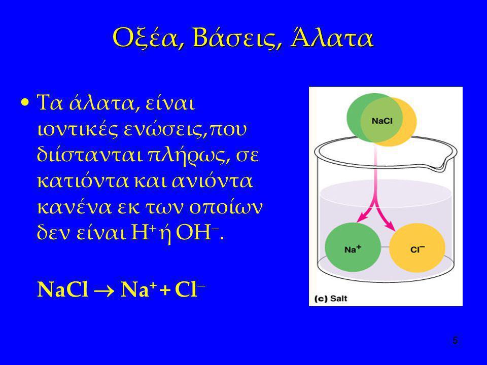 5 Οξέα, Βάσεις, Άλατα •Τα άλατα, είναι ιοντικές ενώσεις,που διίστανται πλήρως, σε κατιόντα και ανιόντα κανένα εκ των οποίων δεν είναι H + ή OH . NaCl