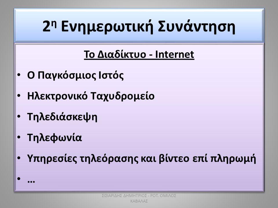 2 η Ενημερωτική Συνάντηση Το Διαδίκτυο - Internet • Ο Παγκόσμιος Ιστός • Ηλεκτρονικό Ταχυδρομείο • Τηλεδιάσκεψη • Τηλεφωνία • Υπηρεσίες τηλεόρασης και βίντεο επί πληρωμή • … Το Διαδίκτυο - Internet • Ο Παγκόσμιος Ιστός • Ηλεκτρονικό Ταχυδρομείο • Τηλεδιάσκεψη • Τηλεφωνία • Υπηρεσίες τηλεόρασης και βίντεο επί πληρωμή •…•… ΣΙΣΙΑΡΙΔΗΣ ΔΗΜΗΤΡΙΟΣ - ΡΟΤ.