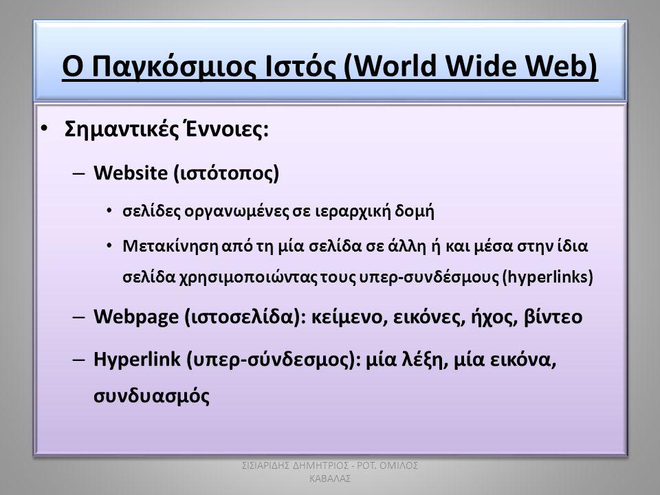Ο Παγκόσμιος Ιστός (World Wide Web) • Σημαντικές Έννοιες: – Website (ιστότοπος) • σελίδες οργανωμένες σε ιεραρχική δομή • Μετακίνηση από τη μία σελίδα σε άλλη ή και μέσα στην ίδια σελίδα χρησιμοποιώντας τους υπερ-συνδέσμους (hyperlinks) – Webpage (ιστοσελίδα): κείμενο, εικόνες, ήχος, βίντεο – Hyperlink (υπερ-σύνδεσμος): μία λέξη, μία εικόνα, συνδυασμός • Σημαντικές Έννοιες: – Website (ιστότοπος) • σελίδες οργανωμένες σε ιεραρχική δομή • Μετακίνηση από τη μία σελίδα σε άλλη ή και μέσα στην ίδια σελίδα χρησιμοποιώντας τους υπερ-συνδέσμους (hyperlinks) – Webpage (ιστοσελίδα): κείμενο, εικόνες, ήχος, βίντεο – Hyperlink (υπερ-σύνδεσμος): μία λέξη, μία εικόνα, συνδυασμός ΣΙΣΙΑΡΙΔΗΣ ΔΗΜΗΤΡΙΟΣ - ΡΟΤ.