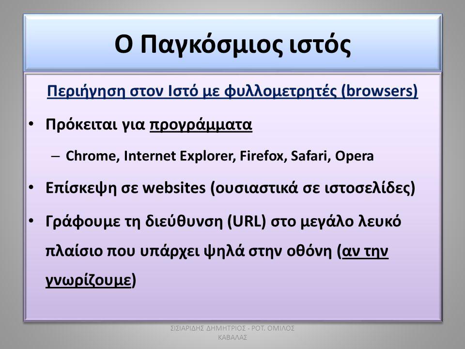 Ο Παγκόσμιος ιστός Περιήγηση στον Ιστό με φυλλομετρητές (browsers) • Πρόκειται για προγράμματα – Chrome, Internet Explorer, Firefox, Safari, Opera • Επίσκεψη σε websites (ουσιαστικά σε ιστοσελίδες) • Γράφουμε τη διεύθυνση (URL) στο μεγάλο λευκό πλαίσιο που υπάρχει ψηλά στην οθόνη (αν την γνωρίζουμε) Περιήγηση στον Ιστό με φυλλομετρητές (browsers) • Πρόκειται για προγράμματα – Chrome, Internet Explorer, Firefox, Safari, Opera • Επίσκεψη σε websites (ουσιαστικά σε ιστοσελίδες) • Γράφουμε τη διεύθυνση (URL) στο μεγάλο λευκό πλαίσιο που υπάρχει ψηλά στην οθόνη (αν την γνωρίζουμε) ΣΙΣΙΑΡΙΔΗΣ ΔΗΜΗΤΡΙΟΣ - ΡΟΤ.