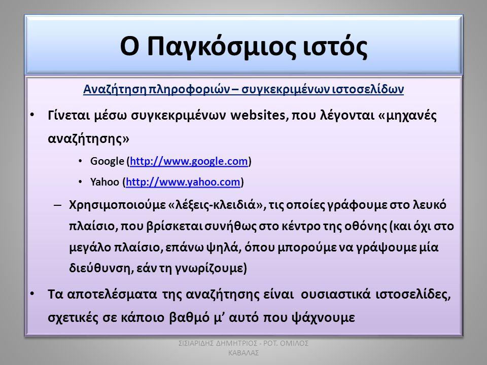 Ο Παγκόσμιος ιστός Αναζήτηση πληροφοριών – συγκεκριμένων ιστοσελίδων • Γίνεται μέσω συγκεκριμένων websites, που λέγονται «μηχανές αναζήτησης» • Google (http://www.google.com)http://www.google.com • Yahoo (http://www.yahoo.com)http://www.yahoo.com – Χρησιμοποιούμε «λέξεις-κλειδιά», τις οποίες γράφουμε στο λευκό πλαίσιο, που βρίσκεται συνήθως στο κέντρο της οθόνης (και όχι στο μεγάλο πλαίσιο, επάνω ψηλά, όπου μπορούμε να γράψουμε μία διεύθυνση, εάν τη γνωρίζουμε) • Τα αποτελέσματα της αναζήτησης είναι ουσιαστικά ιστοσελίδες, σχετικές σε κάποιο βαθμό μ' αυτό που ψάχνουμε Αναζήτηση πληροφοριών – συγκεκριμένων ιστοσελίδων • Γίνεται μέσω συγκεκριμένων websites, που λέγονται «μηχανές αναζήτησης» • Google (http://www.google.com)http://www.google.com • Yahoo (http://www.yahoo.com)http://www.yahoo.com – Χρησιμοποιούμε «λέξεις-κλειδιά», τις οποίες γράφουμε στο λευκό πλαίσιο, που βρίσκεται συνήθως στο κέντρο της οθόνης (και όχι στο μεγάλο πλαίσιο, επάνω ψηλά, όπου μπορούμε να γράψουμε μία διεύθυνση, εάν τη γνωρίζουμε) • Τα αποτελέσματα της αναζήτησης είναι ουσιαστικά ιστοσελίδες, σχετικές σε κάποιο βαθμό μ' αυτό που ψάχνουμε ΣΙΣΙΑΡΙΔΗΣ ΔΗΜΗΤΡΙΟΣ - ΡΟΤ.
