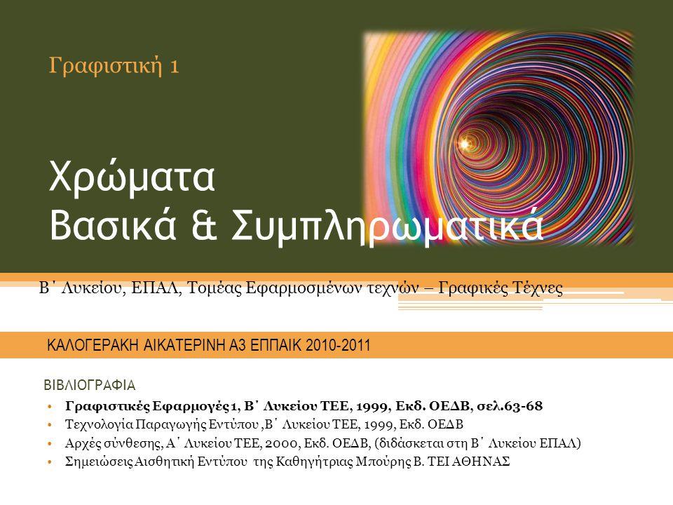 Χρώματα Βασικά & Συμπληρωματικά Γραφιστική 1 KΑΛΟΓΕΡΑΚΗ ΑΙΚΑΤΕΡΙΝΗ Α3 ΕΠΠΑΙΚ 2010-2011 Β΄ Λυκείου, ΕΠΑΛ, Τομέας Εφαρμοσμένων τεχνών – Γραφικές Τέχνες ΒΙΒΛΙΟΓΡΑΦΙΑ •Γραφιστικές Εφαρμογές 1, Β΄ Λυκείου ΤΕΕ, 1999, Εκδ.