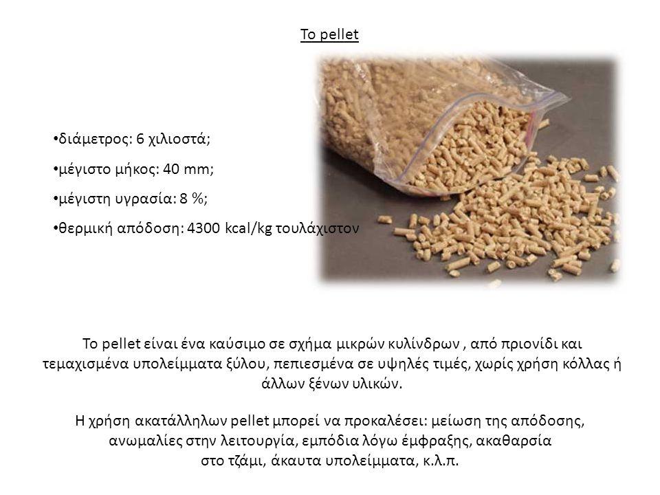 Το pellet • διάμετρος: 6 χιλιοστά; • μέγιστο μήκος: 40 mm; • μέγιστη υγρασία: 8 %; • θερμική απόδοση: 4300 kcal/kg τουλάχιστον Το pellet είναι ένα καύ