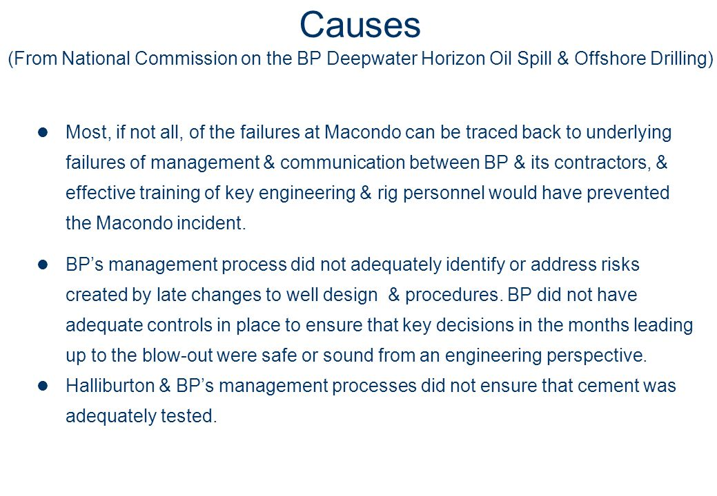 Causes (From National Commission on the BP Deepwater Horizon Oil Spill & Offshore Drilling)  Most, if not all, of the failures at Macondo can be traced back to underlying failures of management & communication between BP & its contractors, & effective training of key engineering & rig personnel would have prevented the Macondo incident.