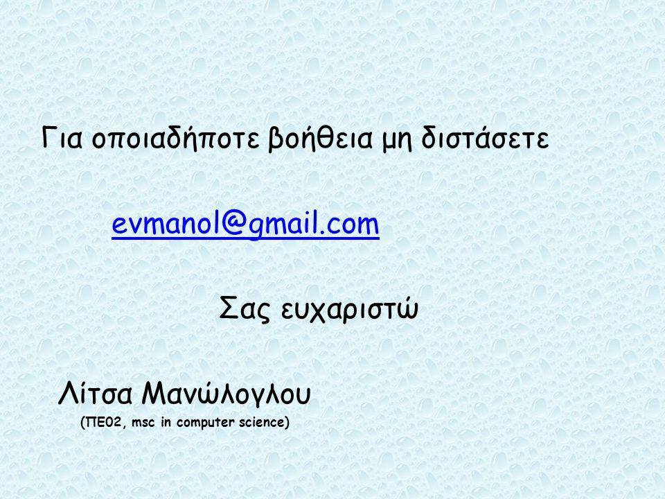 Για οποιαδήποτε βοήθεια μη διστάσετε evmanol@gmail.com Σας ευχαριστώ Λίτσα Μανώλογλου (ΠΕ02, msc in computer science)