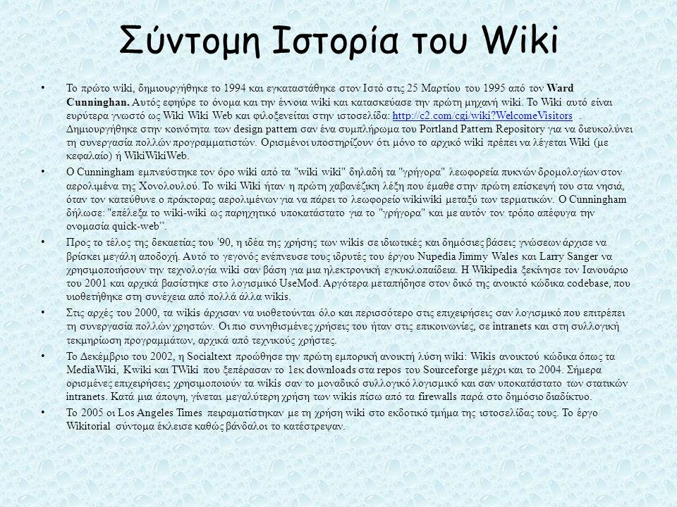 Σύντομη Ιστορία του Wiki • Το πρώτο wiki, δημιουργήθηκε το 1994 και εγκαταστάθηκε στον Ιστό στις 25 Μαρτίου του 1995 από τον Ward Cunninghan.