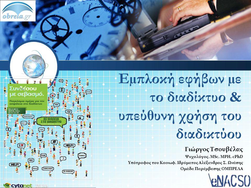 Εµπλοκή εφήβων µε το διαδίκτυο & υπεύθυνη χρήση του διαδικτύου Γιώργος Τσουβέλας Ψυχολόγος, ΜSc, MPH, cPhD Υπότροφος του Κοινωφ. Ιδρύµατος Αλέξανδρος