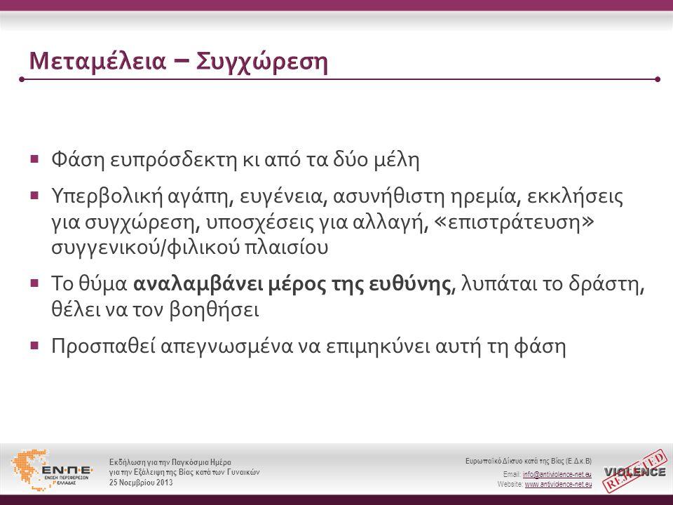 Ευρωπαϊκό Δίκτυο κατά της Βίας (Ε.Δ.κ.Β) Email: info@antiviolence-net.eu Website: www.antiviolence-net.eu Εκδήλωση για την Παγκόσμια Ημέρα για την Εξάλειψη της Βίας κατά των Γυναικών 25 Νοεμβρίου 2013 Ευρωπαϊκό Δίκτυο κατά της Βίας (Ε.Δ.κ.Β) Email: info@antiviolence-net.eu Website: www.antiviolence-net.eu Εκδήλωση για την Παγκόσμια Ημέρα για την Εξάλειψη της Βίας κατά των Γυναικών 25 Νοεμβρίου 2013 Μεταμέλεια – Συγχώρεση  Φάση ευπρόσδεκτη κι από τα δύο μέλη  Υπερβολική αγάπη, ευγένεια, ασυνήθιστη ηρεμία, εκκλήσεις για συγχώρεση, υποσχέσεις για αλλαγή, « επιστράτευση » συγγενικού / φιλικού πλαισίου  Το θύμα αναλαμβάνει μέρος της ευθύνης, λυπάται το δράστη, θέλει να τον βοηθήσει  Προσπαθεί απεγνωσμένα να επιμηκύνει αυτή τη φάση