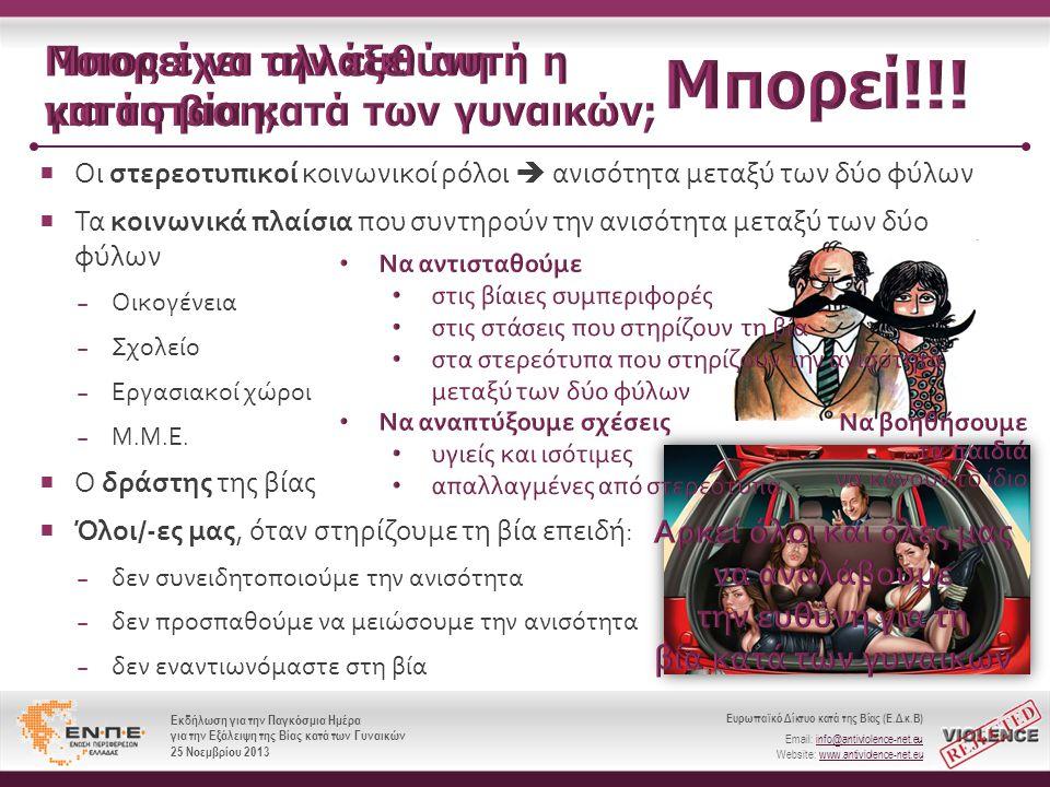 Ευρωπαϊκό Δίκτυο κατά της Βίας (Ε.Δ.κ.Β) Email: info@antiviolence-net.eu Website: www.antiviolence-net.eu Εκδήλωση για την Παγκόσμια Ημέρα για την Εξάλειψη της Βίας κατά των Γυναικών 25 Νοεμβρίου 2013 Ευρωπαϊκό Δίκτυο κατά της Βίας (Ε.Δ.κ.Β) Email: info@antiviolence-net.eu Website: www.antiviolence-net.eu Εκδήλωση για την Παγκόσμια Ημέρα για την Εξάλειψη της Βίας κατά των Γυναικών 25 Νοεμβρίου 2013  Οι στερεοτυπικοί κοινωνικοί ρόλοι  ανισότητα μεταξύ των δύο φύλων  Τα κοινωνικά πλαίσια που συντηρούν την ανισότητα μεταξύ των δύο φύλων − Οικογένεια − Σχολείο − Εργασιακοί χώροι −Μ.Μ.Ε.−Μ.Μ.Ε.