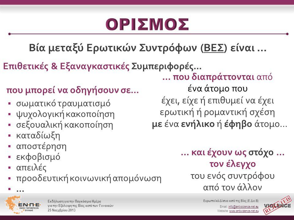 Ευρωπαϊκό Δίκτυο κατά της Βίας (Ε.Δ.κ.Β) Email: info@antiviolence-net.eu Website: www.antiviolence-net.eu Εκδήλωση για την Παγκόσμια Ημέρα για την Εξάλειψη της Βίας κατά των Γυναικών 25 Νοεμβρίου 2013 Ευρωπαϊκό Δίκτυο κατά της Βίας (Ε.Δ.κ.Β) Email: info@antiviolence-net.eu Website: www.antiviolence-net.eu Εκδήλωση για την Παγκόσμια Ημέρα για την Εξάλειψη της Βίας κατά των Γυναικών 25 Νοεμβρίου 2013 Bία μεταξύ Ερωτικών Συντρόφων (ΒΕΣ) είναι … … που διαπράττονται από ένα άτομο που έχει, είχε ή επιθυμεί να έχει ερωτική ή ρομαντική σχέση με ένα ενήλικο ή έφηβο άτομο… Επιθετικές & Εξαναγκαστικές Συμπεριφορές...