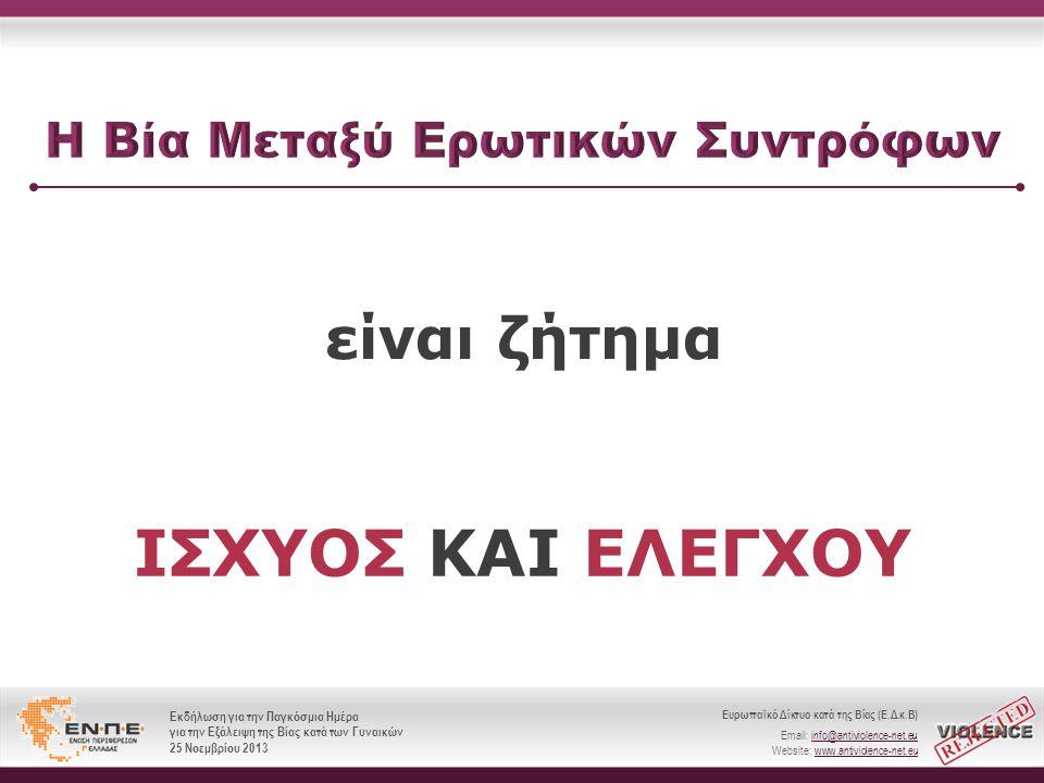 Ευρωπαϊκό Δίκτυο κατά της Βίας (Ε.Δ.κ.Β) Email: info@antiviolence-net.eu Website: www.antiviolence-net.eu Εκδήλωση για την Παγκόσμια Ημέρα για την Εξάλειψη της Βίας κατά των Γυναικών 25 Νοεμβρίου 2013 Ευρωπαϊκό Δίκτυο κατά της Βίας (Ε.Δ.κ.Β) Email: info@antiviolence-net.eu Website: www.antiviolence-net.eu Εκδήλωση για την Παγκόσμια Ημέρα για την Εξάλειψη της Βίας κατά των Γυναικών 25 Νοεμβρίου 2013  Σωματική  Ψυχολογική  Σεξουαλική
