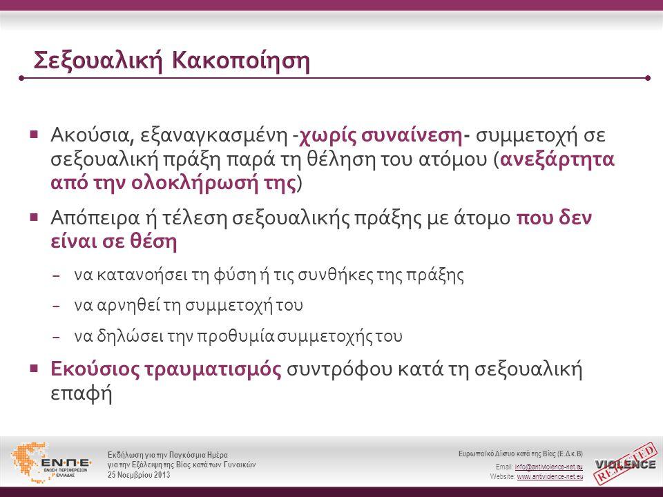 Ευρωπαϊκό Δίκτυο κατά της Βίας (Ε.Δ.κ.Β) Email: info@antiviolence-net.eu Website: www.antiviolence-net.eu Εκδήλωση για την Παγκόσμια Ημέρα για την Εξάλειψη της Βίας κατά των Γυναικών 25 Νοεμβρίου 2013 Ευρωπαϊκό Δίκτυο κατά της Βίας (Ε.Δ.κ.Β) Email: info@antiviolence-net.eu Website: www.antiviolence-net.eu Εκδήλωση για την Παγκόσμια Ημέρα για την Εξάλειψη της Βίας κατά των Γυναικών 25 Νοεμβρίου 2013 Σεξουαλική Κακοποίηση  Ακούσια, εξαναγκασμένη - χωρίς συναίνεση - συμμετοχή σε σεξουαλική πράξη παρά τη θέληση του ατόμου ( ανεξάρτητα από την ολοκλήρωσή της )  Απόπειρα ή τέλεση σεξουαλικής πράξης με άτομο που δεν είναι σε θέση − να κατανοήσει τη φύση ή τις συνθήκες της πράξης − να αρνηθεί τη συμμετοχή του − να δηλώσει την προθυμία συμμετοχής του  Εκούσιος τραυματισμός συντρόφου κατά τη σεξουαλική επαφή