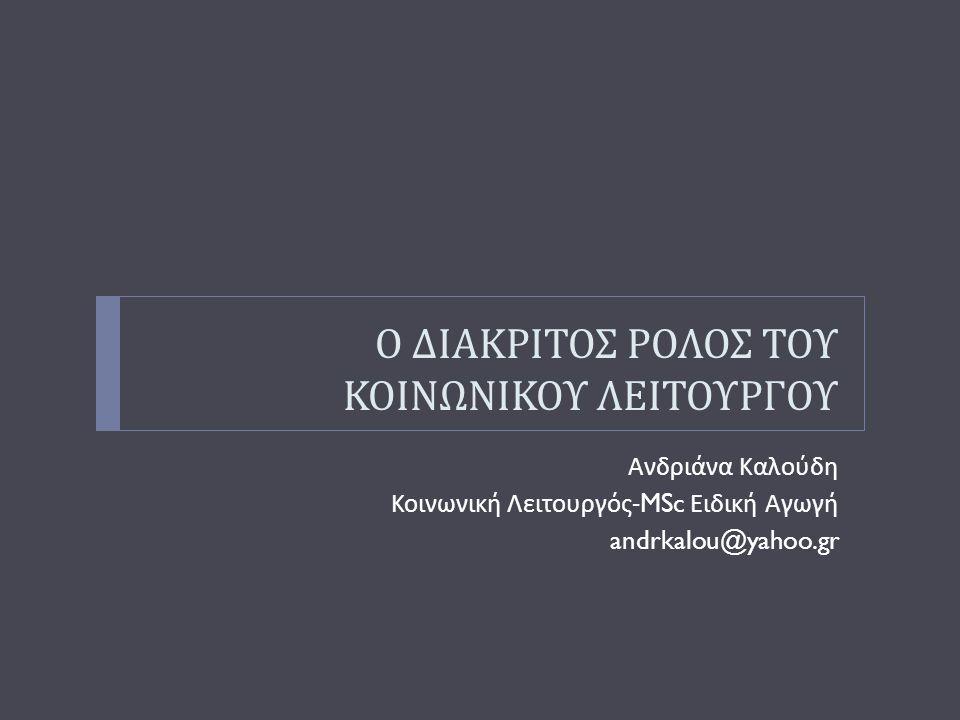 Ο ΔΙΑΚΡΙΤΟΣ ΡΟΛΟΣ ΤΟΥ ΚΟΙΝΩΝΙΚΟΥ ΛΕΙΤΟΥΡΓΟΥ Ανδριάνα Καλούδη Κοινωνική Λειτουργός -MSc Ειδική Αγωγή andrkalou@yahoo.gr