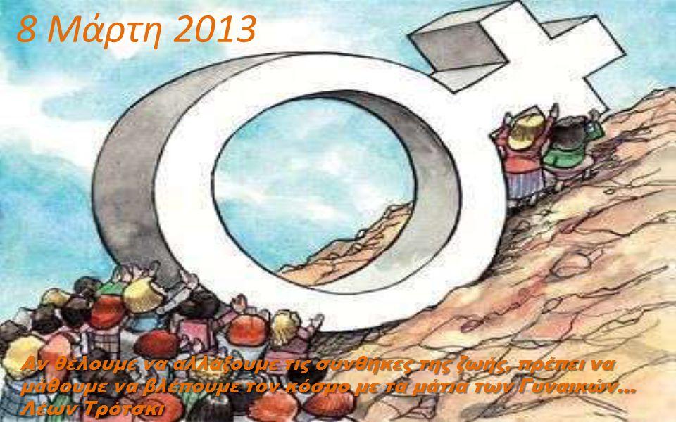 8 Μάρτη 2013 Αν θέλουμε να αλλάξουμε τις συνθήκες της ζωής, πρέπει να μάθουμε να βλέπουμε τον κόσμο με τα μάτια των Γυναικών... Λέων Τρότσκι