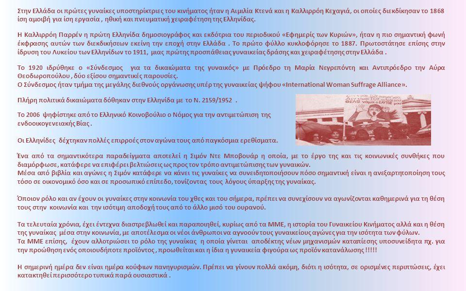 Στην Ελλάδα οι πρώτες γυναίκες υποστηρίκτριες του κινήματος ήταν η Αιμιλία Κτενά και η Καλλιρρόη Κεχαγιά, οι οποίες διεκδίκησαν το 1868 ίση αμοιβή για ίση εργασία, ηθική και πνευματική χειραφέτηση της Ελληνίδας.