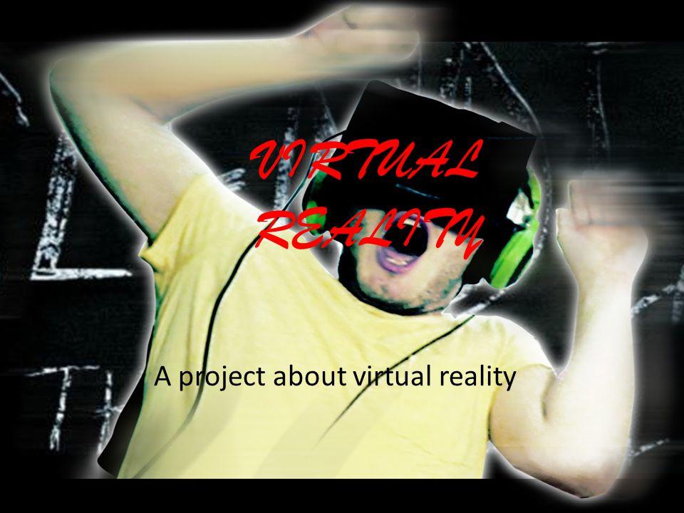 VIRTUAL REALITY A project about virtual reality