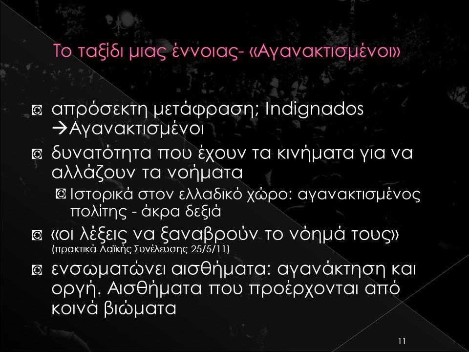 απρόσεκτη μετάφραση; Indignados  Αγανακτισμένοι δυνατότητα που έχουν τα κινήματα για να αλλάζουν τα νοήματα Ιστορικά στον ελλαδικό χώρο: αγανακτισμένος πολίτης - άκρα δεξιά «οι λέξεις να ξαναβρούν το νόημά τους» (πρακτικά Λαϊκής Συνέλευσης 25/5/11) ενσωματώνει αισθήματα: αγανάκτηση και οργή.