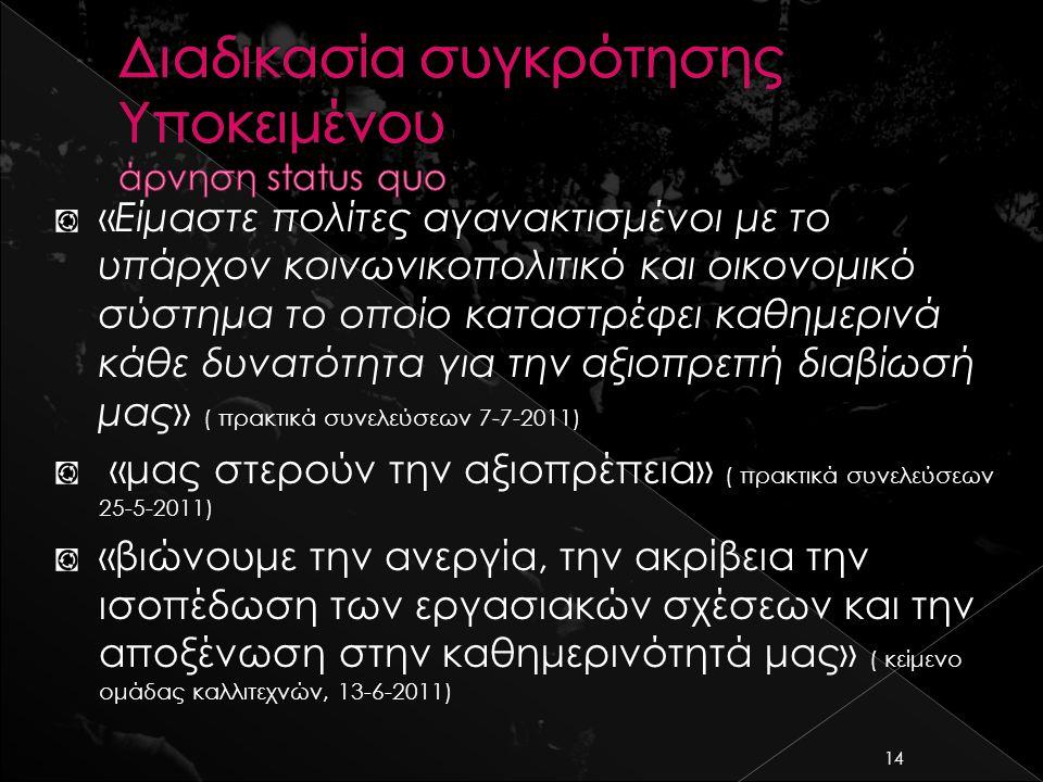 «Είμαστε πολίτες αγανακτισμένοι με το υπάρχον κοινωνικοπολιτικό και οικονομικό σύστημα το οποίο καταστρέφει καθημερινά κάθε δυνατότητα για την αξιοπρεπή διαβίωσή μας» ( πρακτικά συνελεύσεων 7-7-2011) «μας στερούν την αξιοπρέπεια» ( πρακτικά συνελεύσεων 25-5-2011) «βιώνουμε την ανεργία, την ακρίβεια την ισοπέδωση των εργασιακών σχέσεων και την αποξένωση στην καθημερινότητά μας» ( κείμενο ομάδας καλλιτεχνών, 13-6-2011) 14