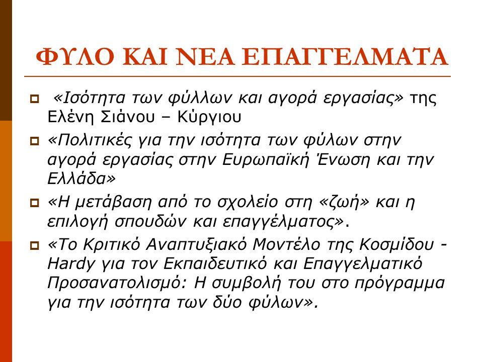 ΦΥΛΟ ΚΑΙ ΝΕΑ ΕΠΑΓΓΕΛΜΑΤΑ  «Ισότητα των φύλλων και αγορά εργασίας» της Ελένη Σιάνου – Κύργιου  «Πολιτικές για την ισότητα των φύλων στην αγορά εργασίας στην Ευρωπαϊκή Ένωση και την Ελλάδα»  «Η µετάβαση από το σχολείο στη «ζωή» και η επιλογή σπουδών και επαγγέλµατος».