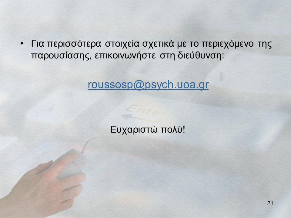 21 •Για περισσότερα στοιχεία σχετικά με το περιεχόμενο της παρουσίασης, επικοινωνήστε στη διεύθυνση: roussosp@psych.uoa.gr Ευχαριστώ πολύ!