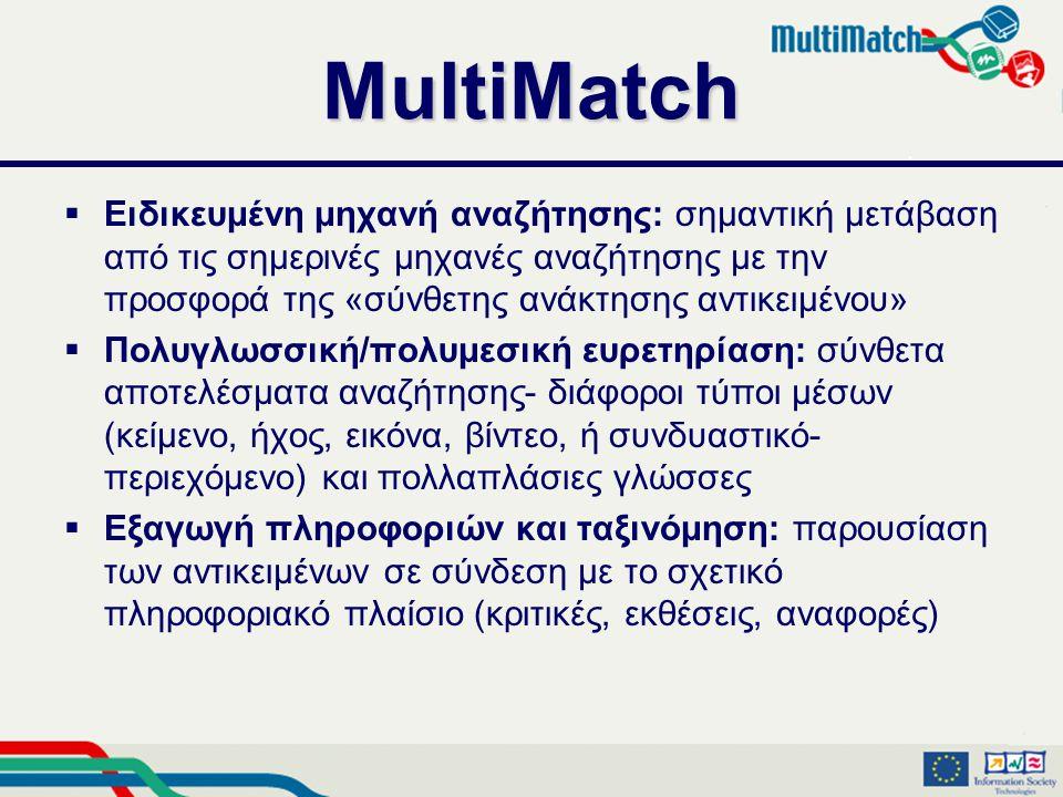 MultiMatch  Ειδικευμένη μηχανή αναζήτησης: σημαντική μετάβαση από τις σημερινές μηχανές αναζήτησης με την προσφορά της «σύνθετης ανάκτησης αντικειμένου»  Πολυγλωσσική/πολυμεσική ευρετηρίαση: σύνθετα αποτελέσματα αναζήτησης- διάφοροι τύποι μέσων (κείμενο, ήχος, εικόνα, βίντεο, ή συνδυαστικό- περιεχόμενο) και πολλαπλάσιες γλώσσες  Εξαγωγή πληροφοριών και ταξινόμηση: παρουσίαση των αντικειμένων σε σύνδεση με το σχετικό πληροφοριακό πλαίσιο (κριτικές, εκθέσεις, αναφορές)
