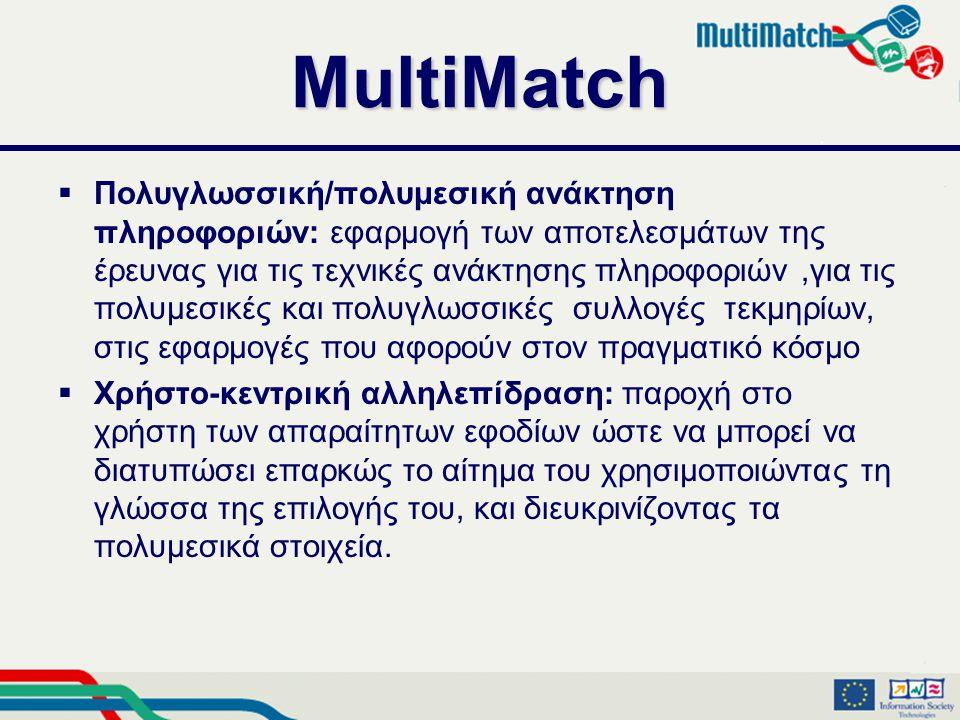 MultiMatch  Πολυγλωσσική/πολυμεσική ανάκτηση πληροφοριών: εφαρμογή των αποτελεσμάτων της έρευνας για τις τεχνικές ανάκτησης πληροφοριών,για τις πολυμεσικές και πολυγλωσσικές συλλογές τεκμηρίων, στις εφαρμογές που αφορούν στον πραγματικό κόσμο  Χρήστο-κεντρική αλληλεπίδραση: παροχή στο χρήστη των απαραίτητων εφοδίων ώστε να μπορεί να διατυπώσει επαρκώς το αίτημα του χρησιμοποιώντας τη γλώσσα της επιλογής του, και διευκρινίζοντας τα πολυμεσικά στοιχεία.